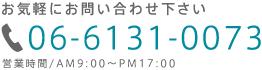 お気軽にお問い合わせ下さい 06-6131-0073 営業時間/AM9:00~PM17:00
